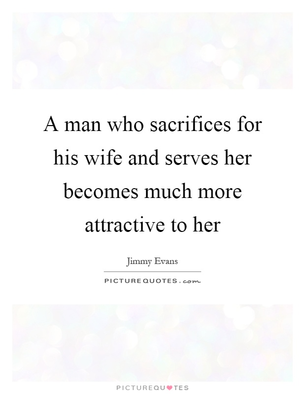 A man who sacrifices for his wife and serves her becomes much more attractive to her Picture Quote #1