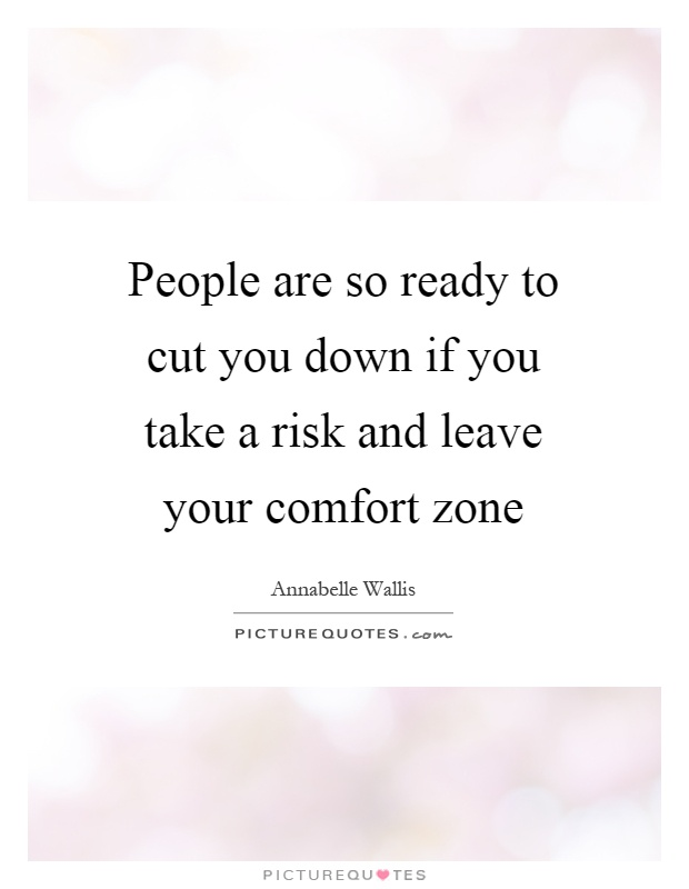 People are so ready to cut you down if you take a risk and leave your comfort zone Picture Quote #1