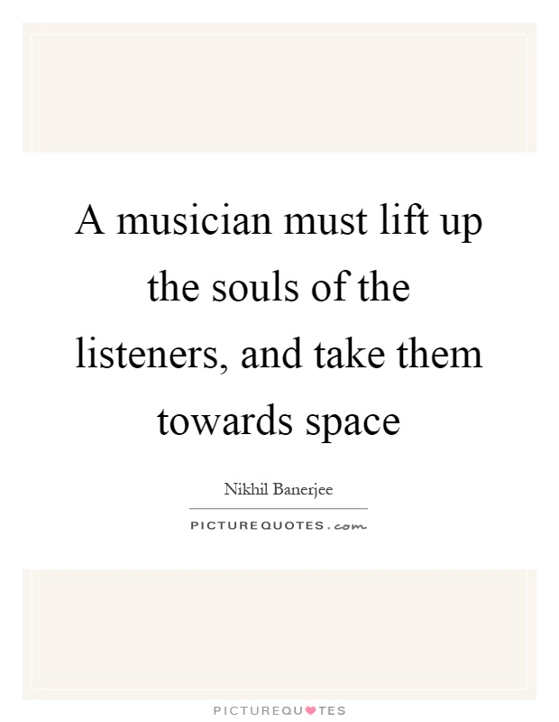 A musician must lift up the souls of the listeners, and take them towards space Picture Quote #1