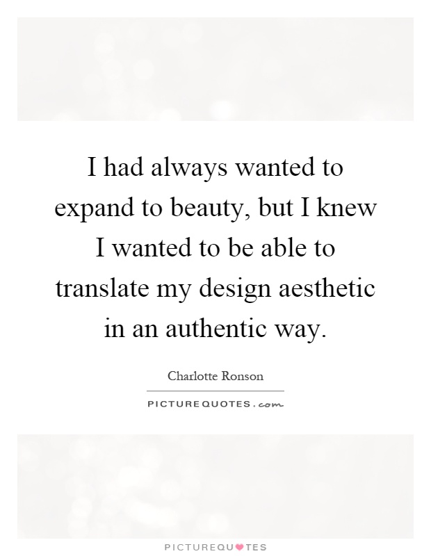 I had always wanted to expand to beauty, but I knew I wanted to be able to translate my design aesthetic in an authentic way Picture Quote #1