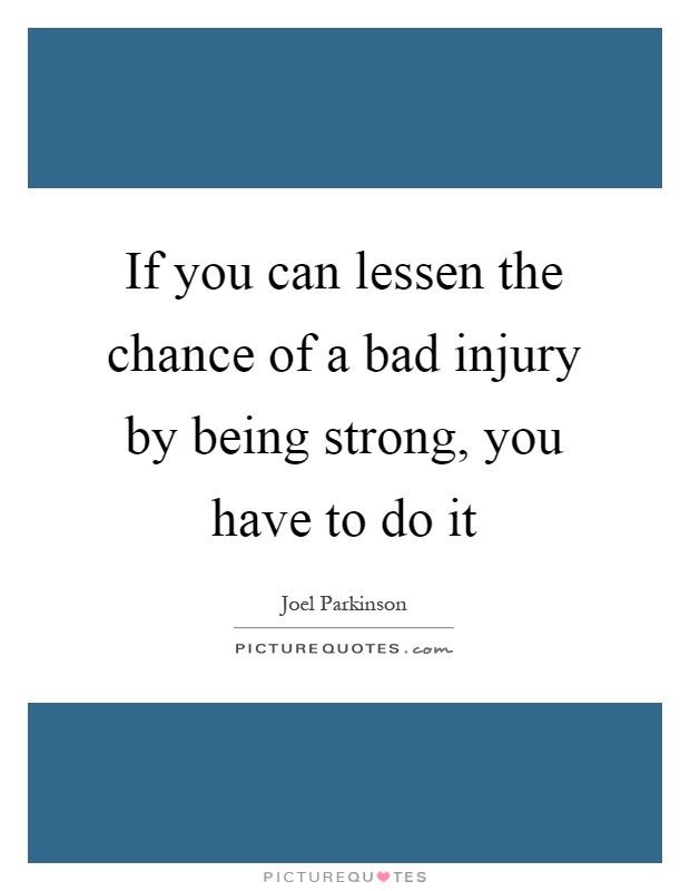 If you can lessen the chance of a bad injury by being strong, you have to do it Picture Quote #1