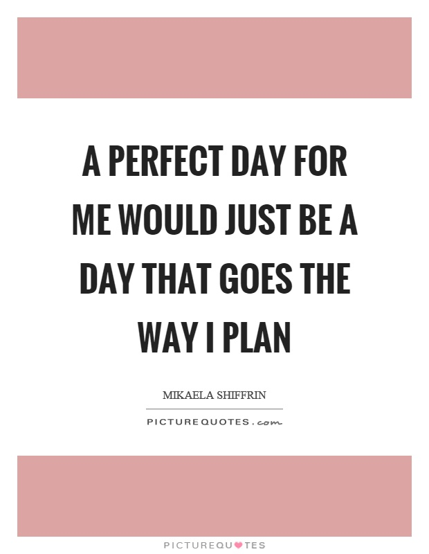 A perfect day for me would just be a day that goes the way I plan Picture Quote #1