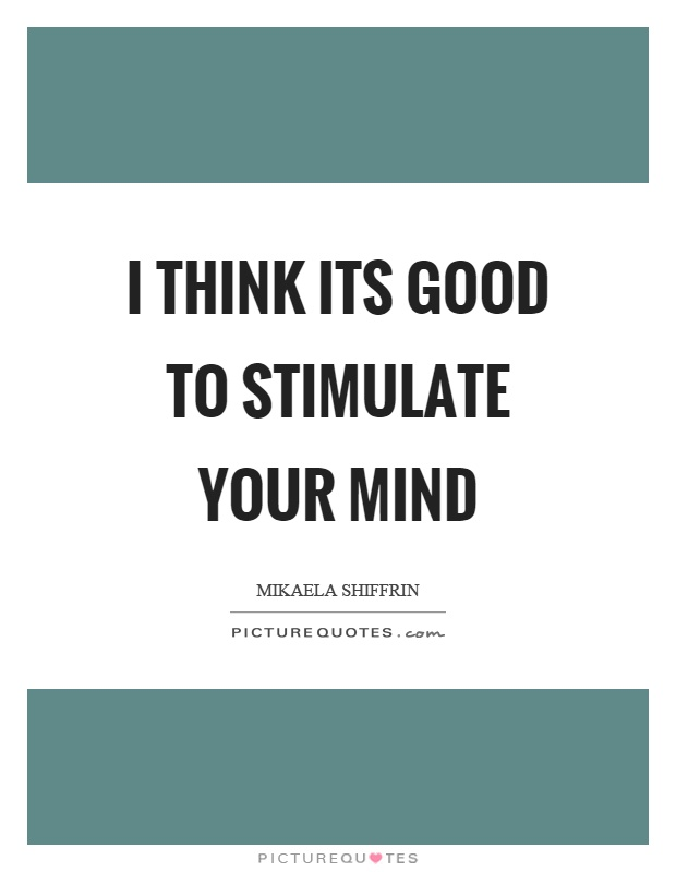 I think its good to stimulate your mind Picture Quote #1