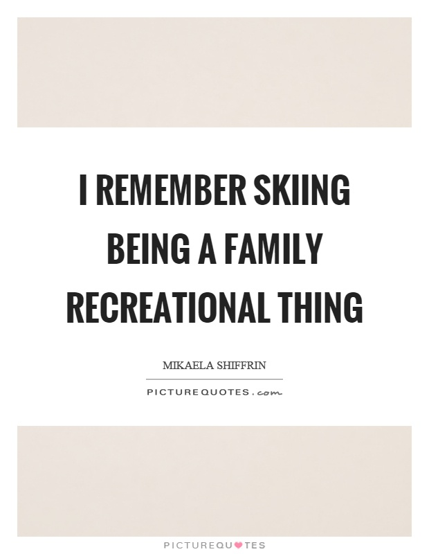 I remember skiing being a family recreational thing Picture Quote #1