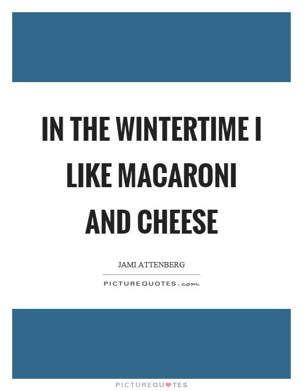 In the wintertime I like macaroni and cheese Picture Quote #1
