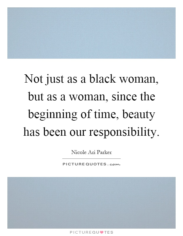 Not just as a black woman, but as a woman, since the beginning of time, beauty has been our responsibility Picture Quote #1