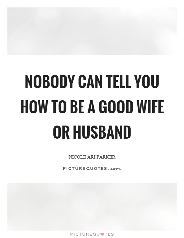 Nobody can tell you how to be a good wife or husband Picture Quote #1