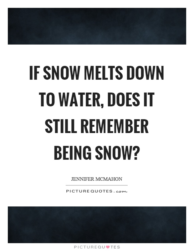 If snow melts down to water, does it still remember being snow? Picture Quote #1
