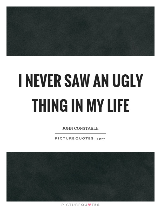 I never saw an ugly thing in my life Picture Quote #1