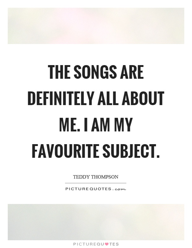 The songs are definitely all about me. I am my favourite subject Picture Quote #1