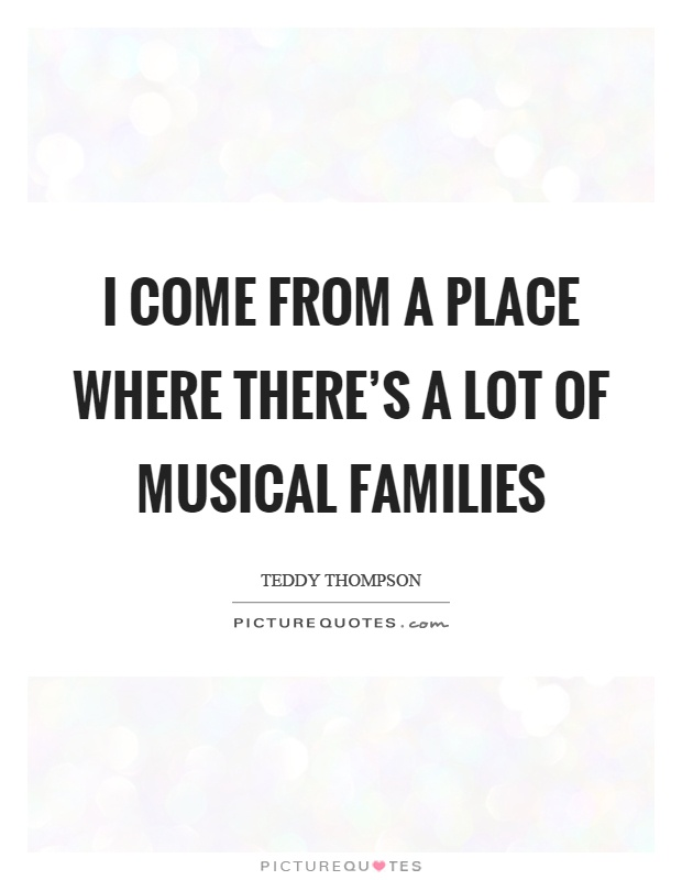 I come from a place where there's a lot of musical families Picture Quote #1