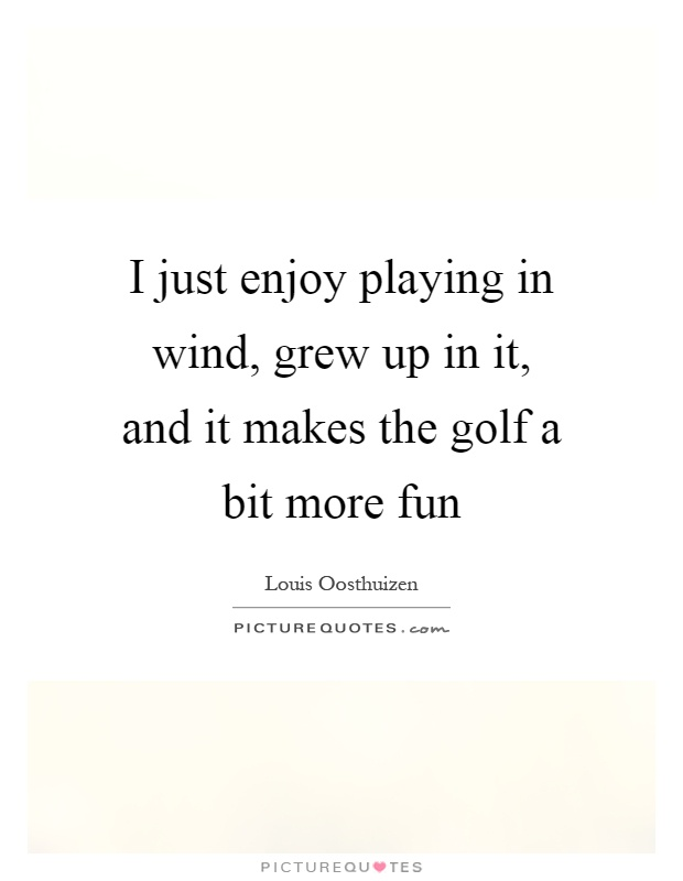 I just enjoy playing in wind, grew up in it, and it makes the golf a bit more fun Picture Quote #1
