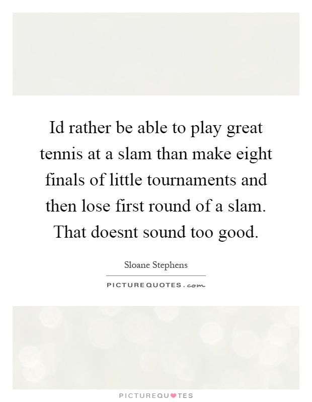 Id rather be able to play great tennis at a slam than make eight finals of little tournaments and then lose first round of a slam. That doesnt sound too good Picture Quote #1