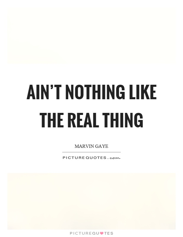 Ain't nothing like the real thing Picture Quote #1