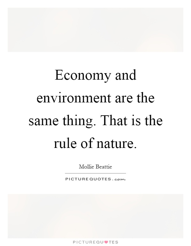 Economy and environment are the same thing. That is the rule of nature Picture Quote #1