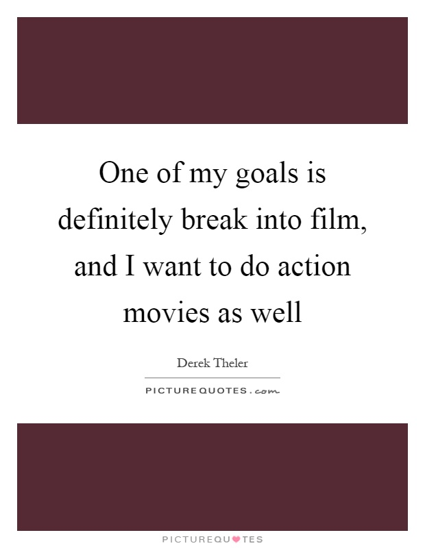 One of my goals is definitely break into film, and I want to do action movies as well Picture Quote #1
