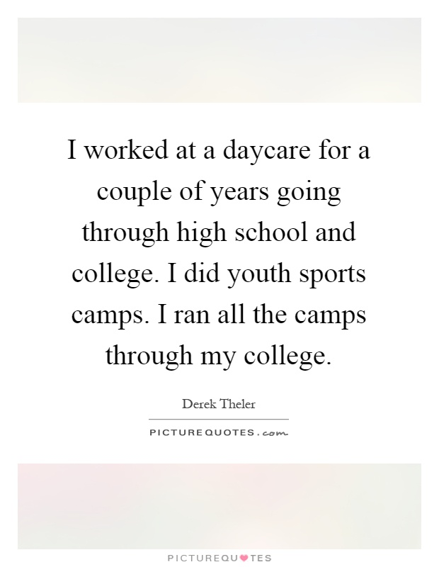 I worked at a daycare for a couple of years going through high school and college. I did youth sports camps. I ran all the camps through my college Picture Quote #1