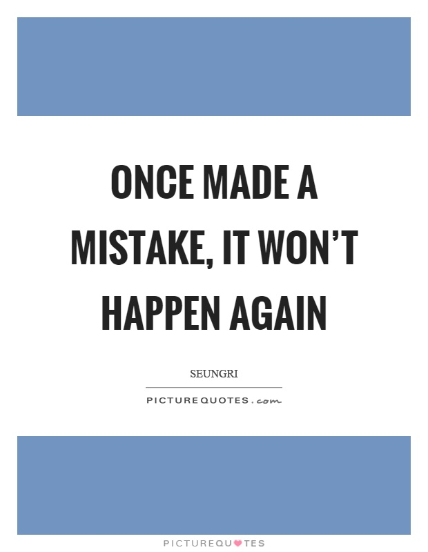 Once made a mistake, it won't happen again Picture Quote #1
