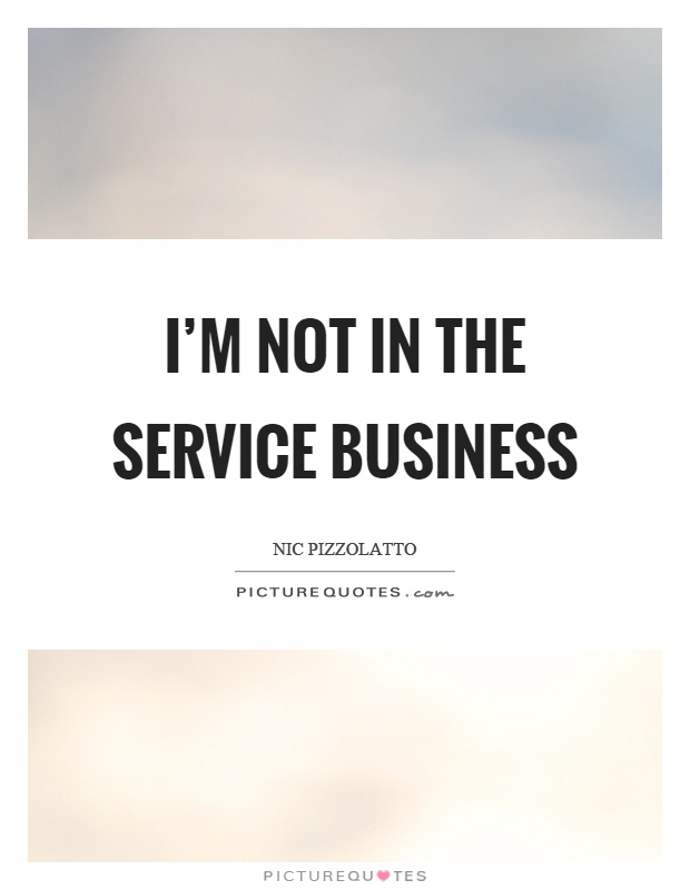 I'm not in the service business Picture Quote #1