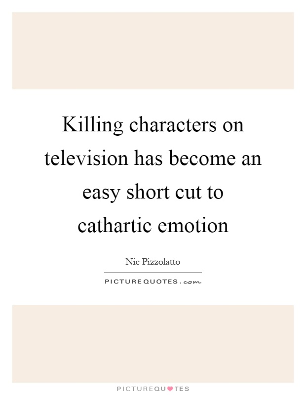 Killing characters on television has become an easy short cut to cathartic emotion Picture Quote #1