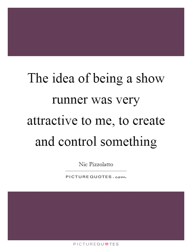 The idea of being a show runner was very attractive to me, to create and control something Picture Quote #1