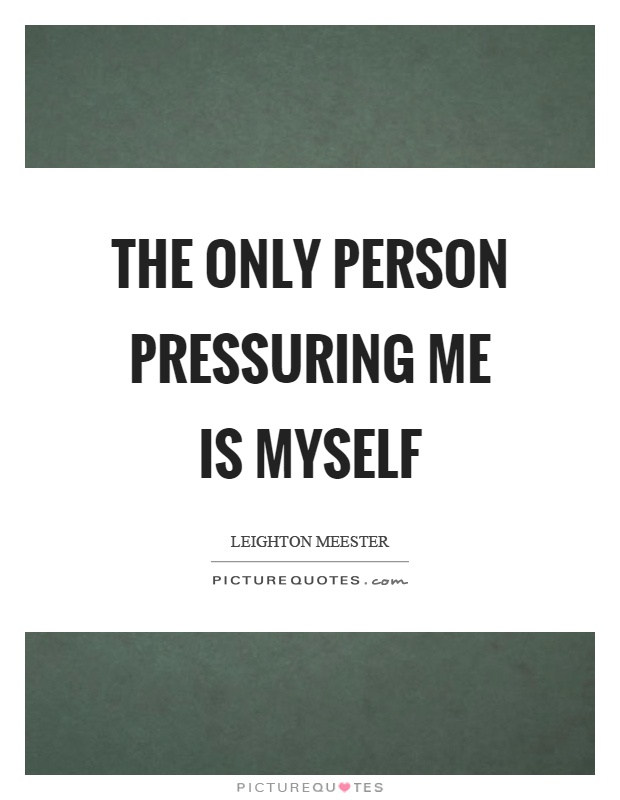 The only person pressuring me is myself Picture Quote #1