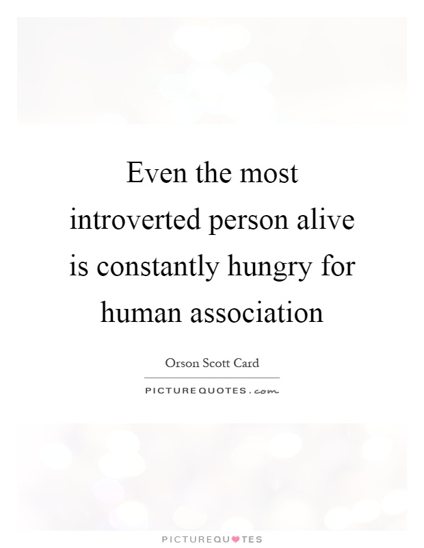 Even the most introverted person alive is constantly hungry for human association Picture Quote #1