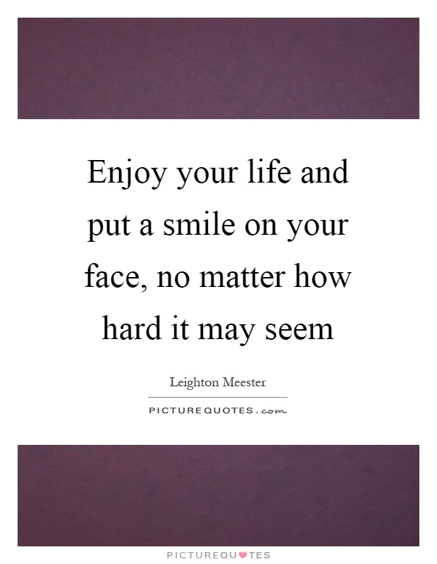 Enjoy your life and put a smile on your face, no matter how hard it may seem Picture Quote #1