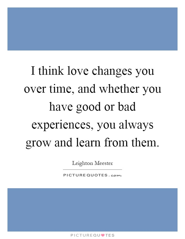 I think love changes you over time, and whether you have good or bad experiences, you always grow and learn from them Picture Quote #1