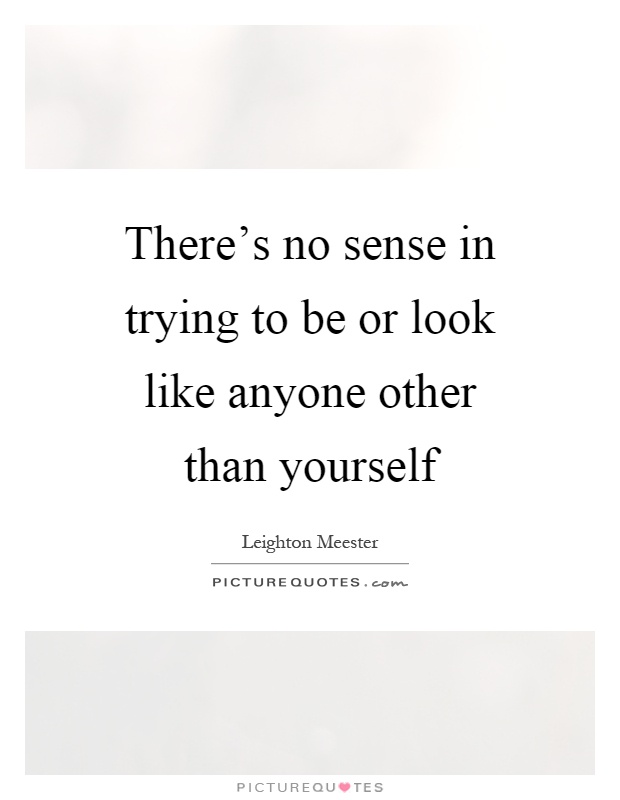 There's no sense in trying to be or look like anyone other than yourself Picture Quote #1