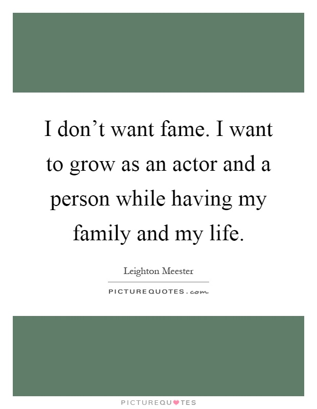 I don't want fame. I want to grow as an actor and a person while having my family and my life Picture Quote #1