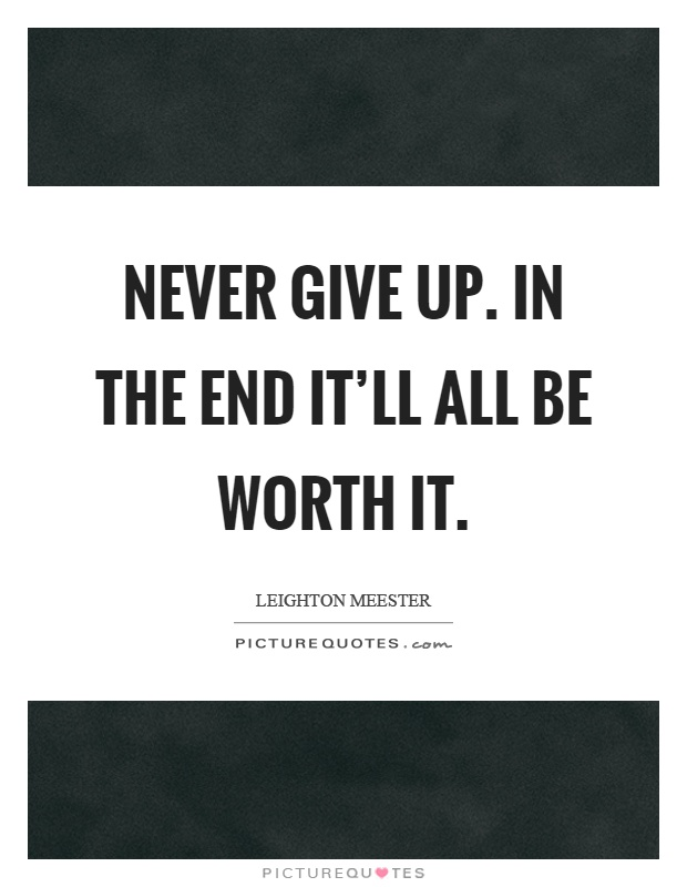 Never give up. In the end it'll all be worth it Picture Quote #1