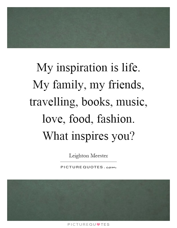 My inspiration is life. My family, my friends, travelling, books, music, love, food, fashion. What inspires you? Picture Quote #1