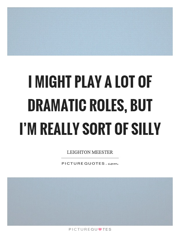 I might play a lot of dramatic roles, but I'm really sort of silly Picture Quote #1