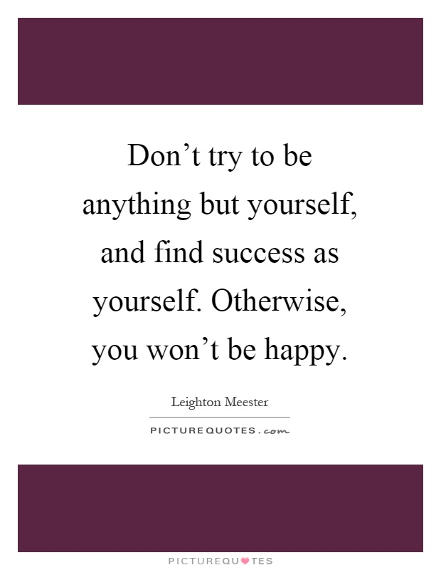 Don't try to be anything but yourself, and find success as yourself. Otherwise, you won't be happy Picture Quote #1