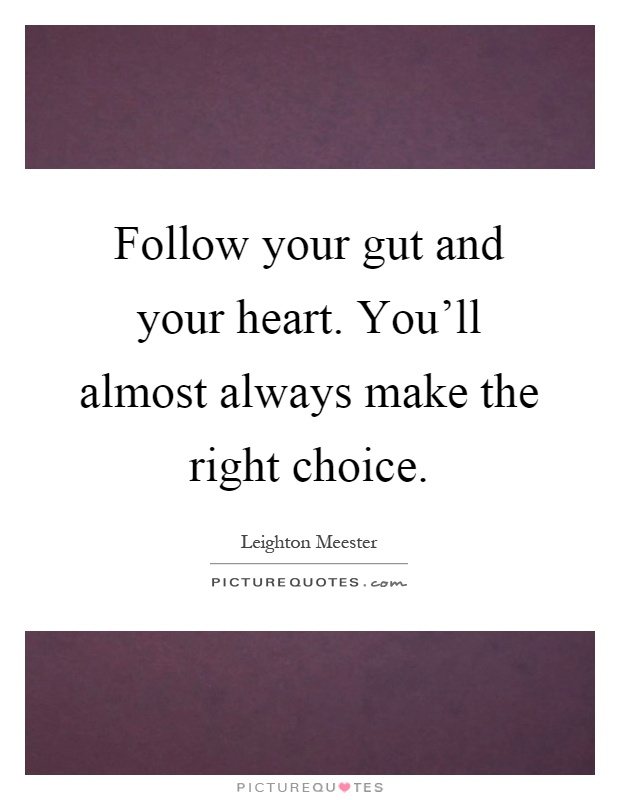 Follow your gut and your heart. You'll almost always make the right choice Picture Quote #1