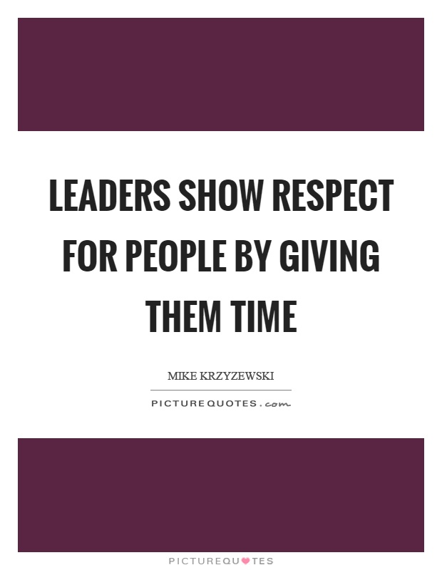 Leaders show respect for people by giving them time Picture Quote #1