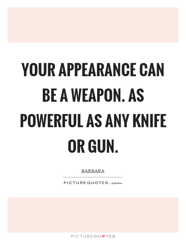 Your appearance can be a weapon. As powerful as any knife or gun Picture Quote #1