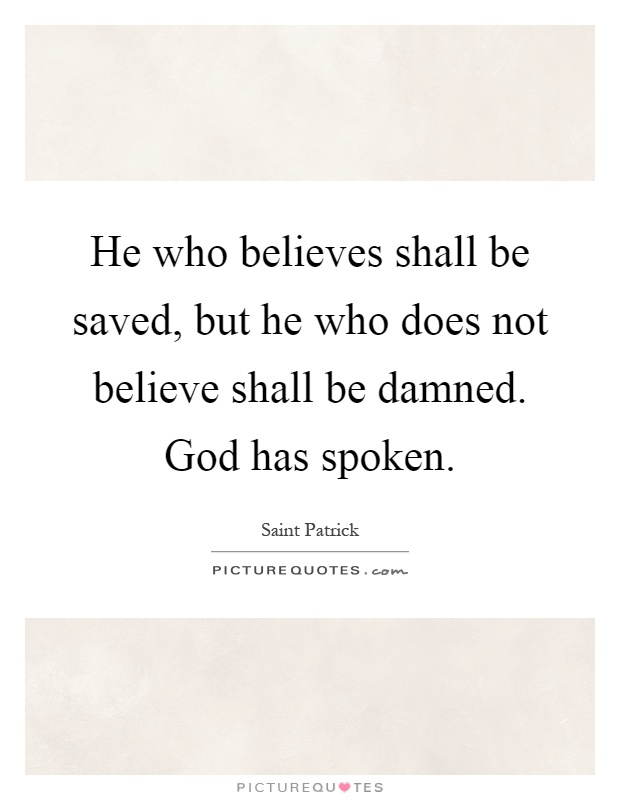 He who believes shall be saved, but he who does not believe shall be damned. God has spoken Picture Quote #1