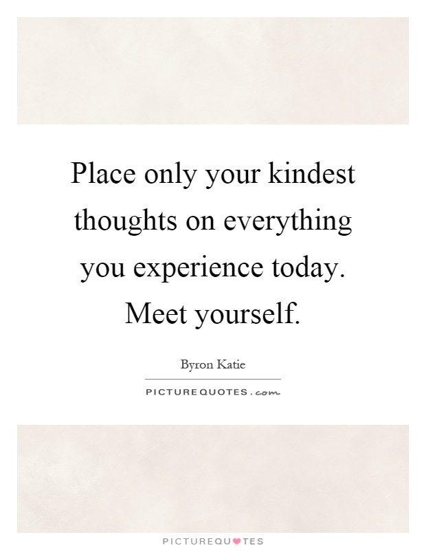 Place only your kindest thoughts on everything you experience today. Meet yourself Picture Quote #1
