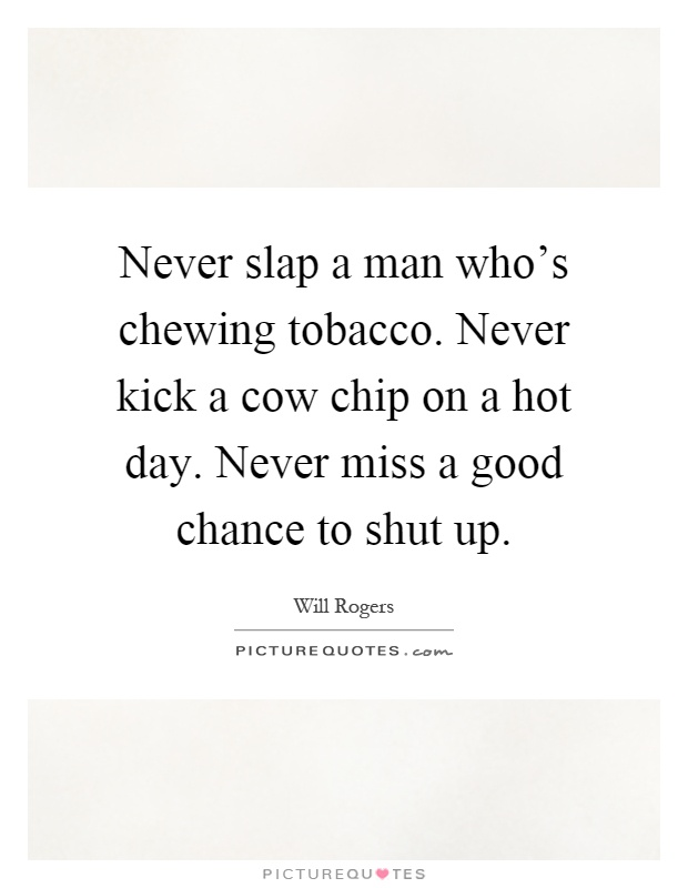 Never slap a man who's chewing tobacco. Never kick a cow chip on a hot day. Never miss a good chance to shut up Picture Quote #1