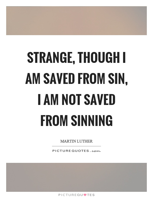 Strange, though I am saved from sin, I am not saved from sinning Picture Quote #1