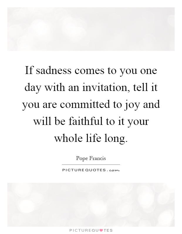 If sadness comes to you one day with an invitation, tell it you are committed to joy and will be faithful to it your whole life long Picture Quote #1