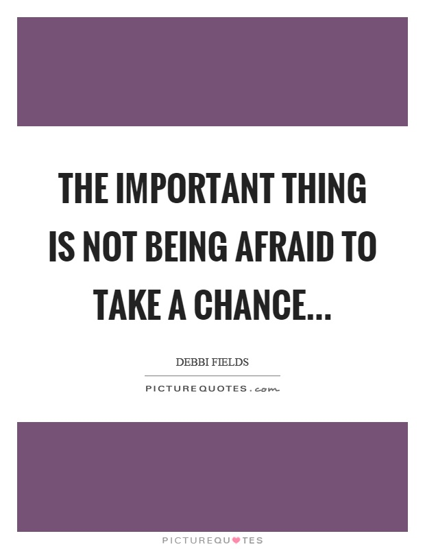 The important thing is not being afraid to take a chance Picture Quote #1