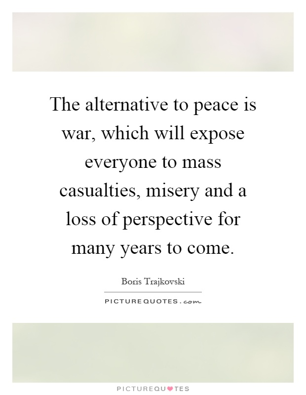 The alternative to peace is war, which will expose everyone to mass casualties, misery and a loss of perspective for many years to come Picture Quote #1