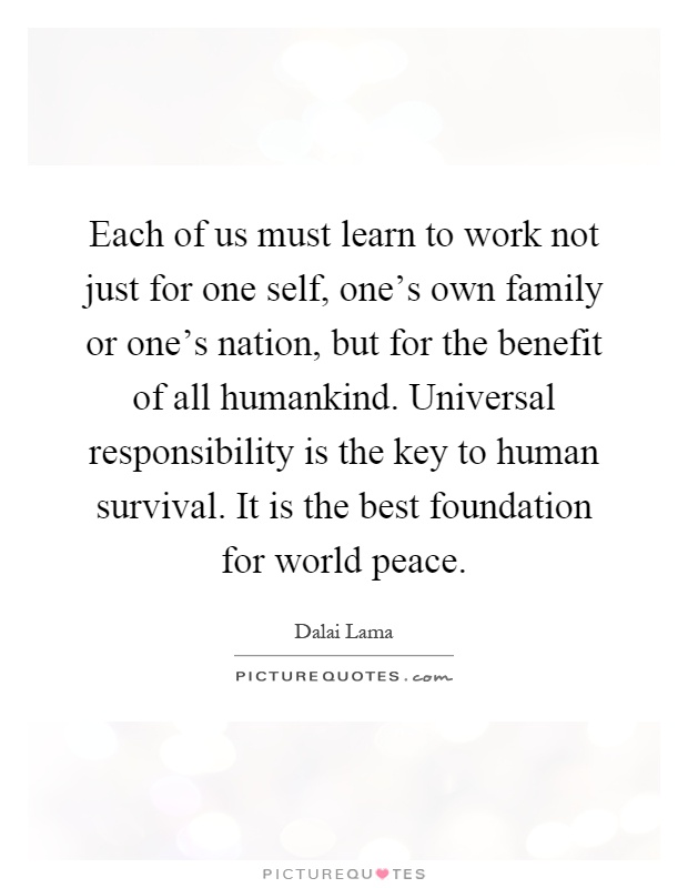 Each of us must learn to work not just for one self, one's own family or one's nation, but for the benefit of all humankind. Universal responsibility is the key to human survival. It is the best foundation for world peace Picture Quote #1