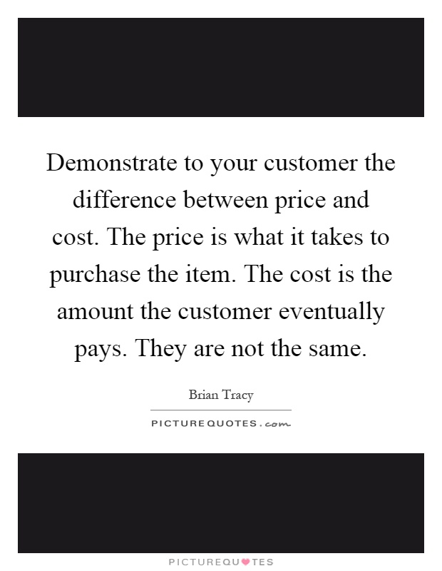 Demonstrate to your customer the difference between price and cost. The price is what it takes to purchase the item. The cost is the amount the customer eventually pays. They are not the same Picture Quote #1