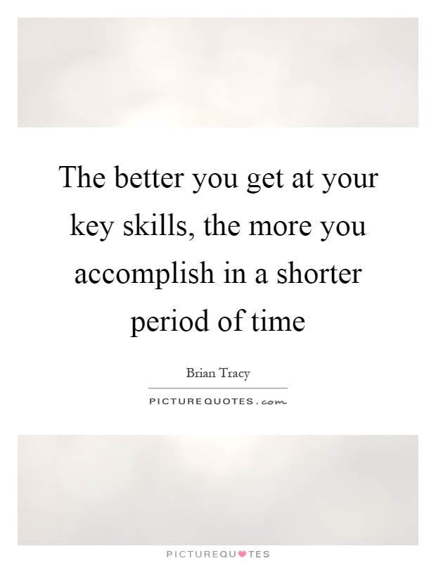 The better you get at your key skills, the more you accomplish in a shorter period of time Picture Quote #1