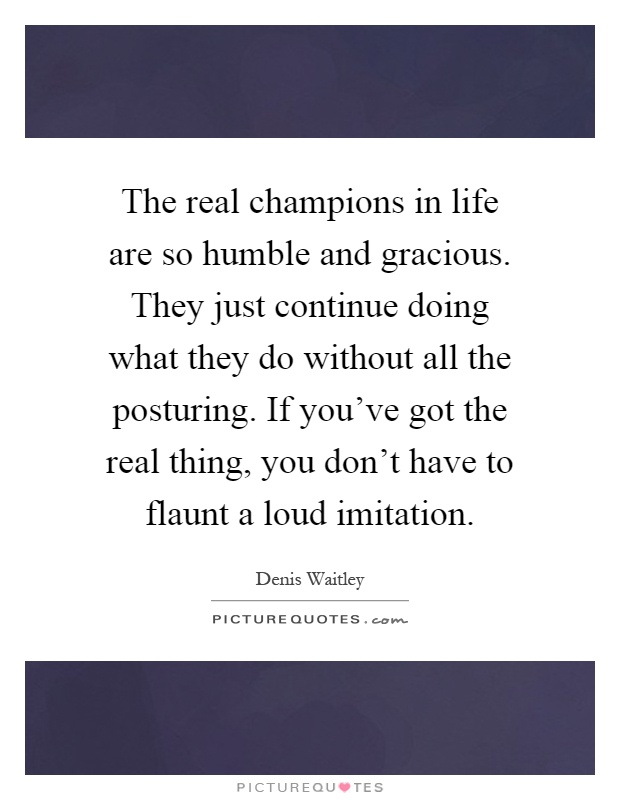 The real champions in life are so humble and gracious. They just continue doing what they do without all the posturing. If you've got the real thing, you don't have to flaunt a loud imitation Picture Quote #1
