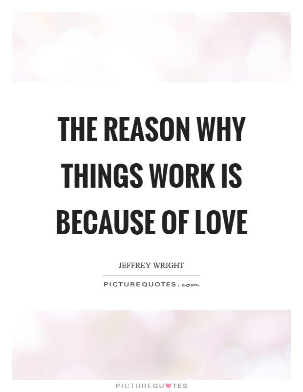 The reason why things work is because of love Picture Quote #1